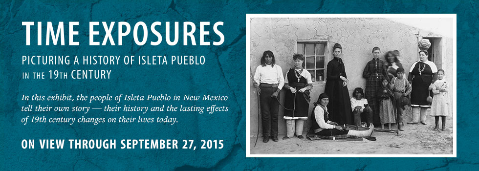 Time Exposures: Picturing a History of Isleta Pueblo in the 19th Century on view through September 27, 2015