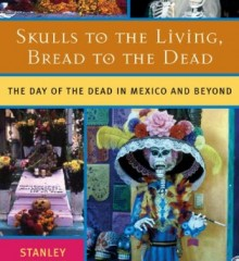 Skulls to the Living, Bread to the Dead: The Day of the Dead in Mexico and Beyond by Stanley H. Brandes