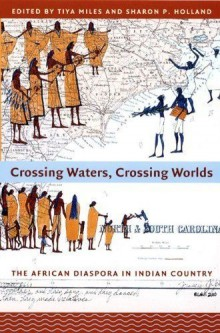 Crossing waters, crossing worlds : the African diaspora in Indian country edited by Tiya Miles and Sharon Holland