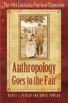 Anthropology goes to the fair : the 1904 Louisiana Purchase Exposition by Nancy Parezo and Don Fowler