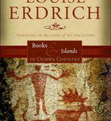 Erdrich, Louise Books and islands in Ojibwe country : traveling through the land of my ancestors New York : Harper Perennial, 2014