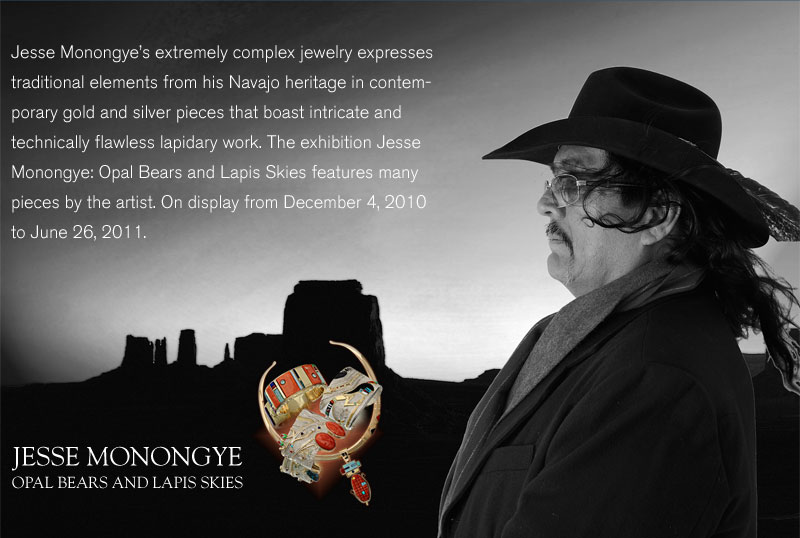 Jesse Monongye's extremely complex jewelry expresses traditional elements from his Navajo heritage in contemporary gold and silver pieces that boast intricate and technically flawless lapidary work. The exhibition Jesse Monongye: Opal Bears and Lapis Skies features many pieces by the artist. On display from December 4, 2010 to June 26, 2011.